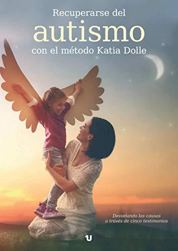 Recuperarse del autismo con el método Katia Dolle: Desvelando las causas a través de cinco testimonios