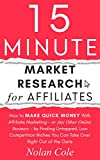 15-Minute Market Research for Affiliates: How to Make Quick Money with Affiliate Marketing by Finding Untapped, Low Competition Niches You Can Take Over Right Out of the Gate (English Edition)