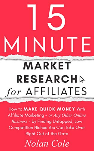 15-Minute Market Research for Affiliates: How to Make Quick Money with Affiliate Marketing by Finding Untapped, Low Competition Niches You Can Take Over Right Out of the Gate