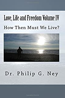 Love, Life and Freedom Volume IV: How Then Must We Live