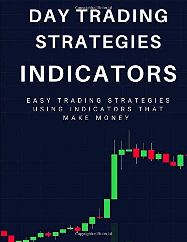 Day Trading Strategies: Indicators: Easy Trading Strategies Using Indicators That Make Money