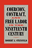 Coercion, Contract, and Free Labor in the Nineteenth Century (Cambridge Historical Studies in American Law and Society) - Robert J. Steinfeld