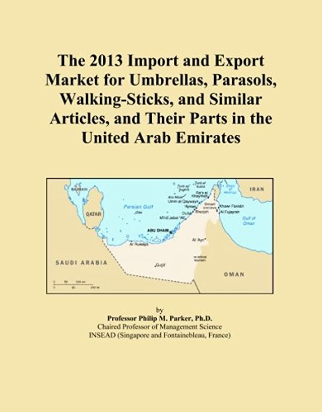 The 2013 Import and Export Market for Umbrellas, Parasols, Walking-Sticks, and Similar Articles, and Their Parts in the United Arab Emirates