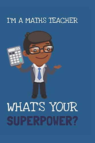 I'm A Maths Teacher! What's Your Superpower? : Fun Novelty 6 x 9 Blank Lined Journal/Notebook: Great Gift For Maths Teachers. Great Stocking Filler Idea