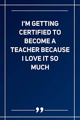 I'M Getting Certified To Become A Teacher Because I Love It So Much: Blank Lined Notebook