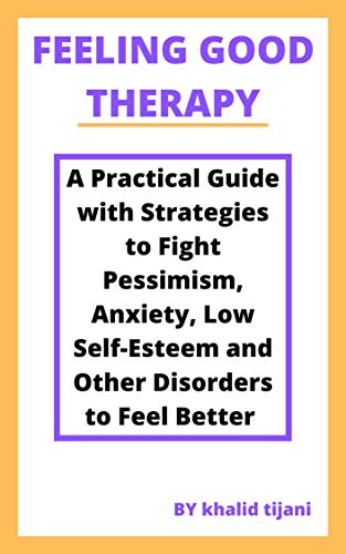 FEELING GOOD THERAPY: A Practical Guide with Strategies to Fight Pessimism, Anxiety,...
