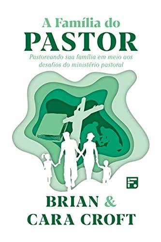 A Família do Pastor: pastoreando sua família em meio aos desafios do ministério pastoral