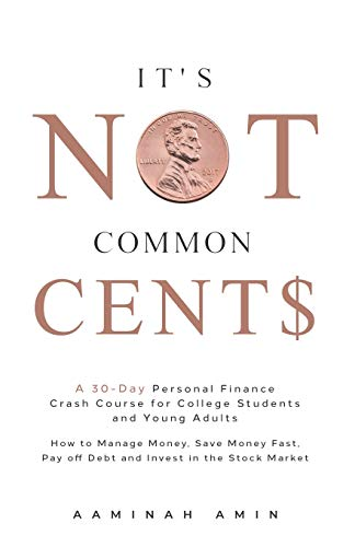 It's Not Common Cent$: A 30-Day Personal Finance Crash Course for College Students and Young Adults. How to Manage Money, Save Money Fast, Pay off Debt and Invest in the Stock Market.