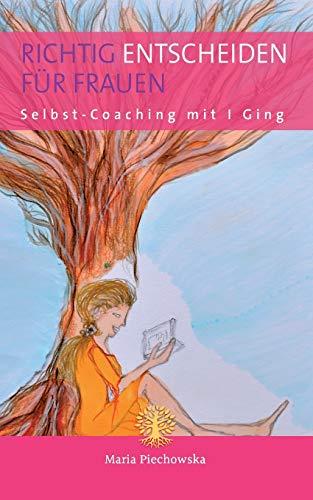 Richtig entscheiden für Frauen: Selbst-Coaching mit I Ging