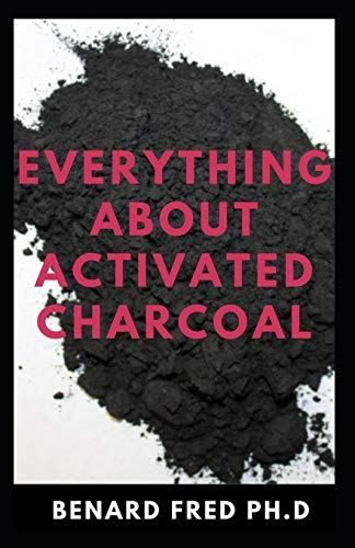 EVERYTHING ABOUT ACTIVATED CHARCOAL: Expert Guide on Using Activated Charcoal for Oral Health, Beauty and Lots More