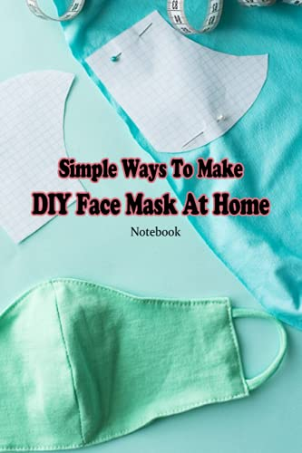 Simple Ways To Make DIY Face Mask At Home Notebook: Notebook|Journal| Diary/ Lined - Size 6x9 Inches...