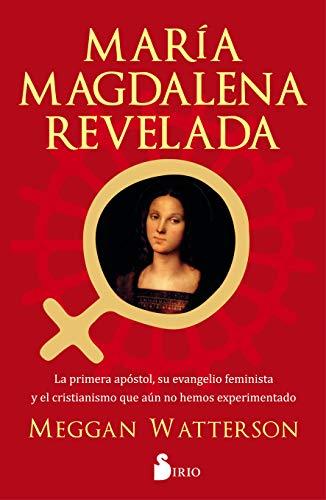 María Magdalena Revelada: La primera apóstol, su evenagelio feminista y el cristianismo que aun no hemos experimentado
