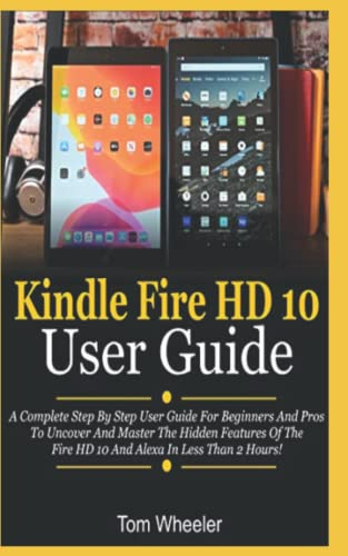 Kindle Fire HD 10 User Guide: A Complete Step By Step User Guide For Beginners And Pros To Uncover And Master The Hidden Features Of The Fire HD 10 And Alexa In Less Than 2 Hours!
