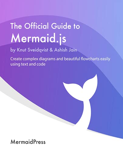 The Official Guide to Mermaid.js: Create complex diagrams and beautiful flowcharts easily using text and code