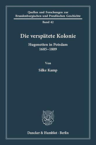 Die verspätete Kolonie.: Hugenotten in Potsdam 1685–1809. (Quellen und Forschungen zur Brandenburgischen und Preußischen Geschichte)