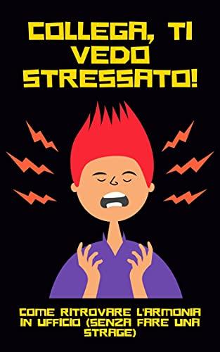 Collega, Ti Vedo Stressato!: Come Ritrovare l'Armonia in Ufficio (Senza Fare Una Strage) (Emozioni & Comunicazione Vol. 6)