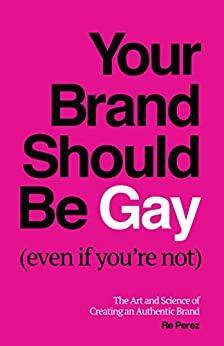 Your Brand Should Be Gay (Even If You're Not): The Art and Science of Creating an Authentic Brand by [Re Perez]
