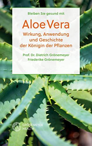 Bleiben Sie gesund mit Aloe Vera: Wirkung, Anwendung und Geschichte der Königin der Pflanzen (Heilpflanzen 1)