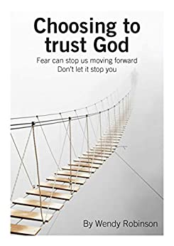 Choosing to trust God: Fear can stop us moving forward. Don't let it stop you. by [Wendy Robinson]