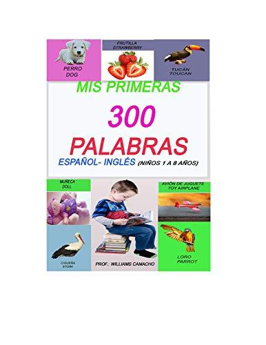 MIS PRIMERAS 300 PALABRAS EN ESPAÑOL E INGLES, NIÑOS DE 1 A 8 AÑOS.: PAGINAS ILUSTRADAS PARA NIÑOS BILINGUAL (SPANISH EDITION)