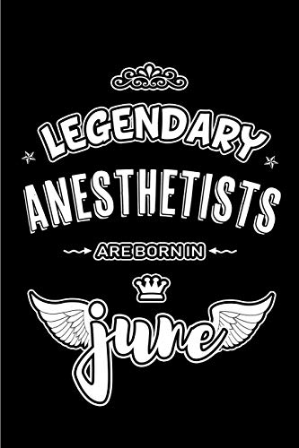 Legendary Anesthetists are born in June: Blank Lined 6x9 Anesthetisia Journal/Notebooks as Appreciation day, Birthday, Welcome, Farewell, Thanks ... office co workers,bosses,friends and family.