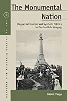 The Monumental Nation: Magyar Nationalism and Symbolic Politics in Fin-de-siècle Hungary (Austrian and Habsburg Studies, 20)