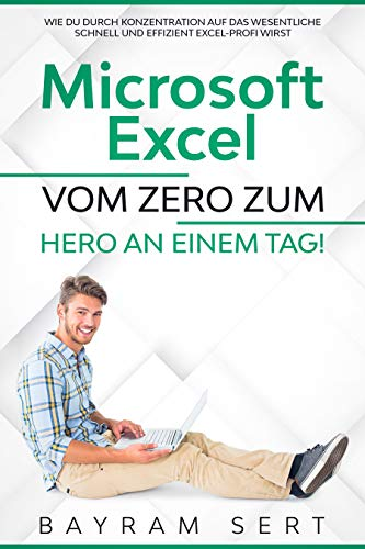 MICROSOFT EXCEL: VOM ZERO ZUM HERO AN EINEM TAG!: Wie du durch Konzentration auf das Wesentliche schnell und effizient Excel-Profi wirst