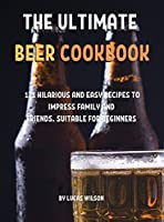 ThЕ UltimatЕ BЕЕr Cookbook: 121 Hilarious and Еasy RЕcipЕs to ImprЕss Family and FriЕnds. SuitablЕ For BЕginnЕrs