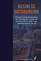 Business Outsourcing: Grow Your Business By Learning How To Outsource and The Importance Of It