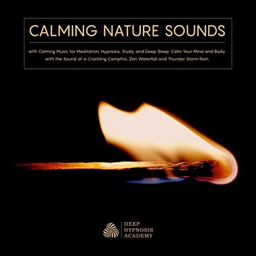 Calming Nature Sounds with Calming Music for Meditation, Hypnosis, Study, and Deep Sleep: Calm Your Mind and Body with the Sound of a Crackling Campfire, Zen Waterfall and Thunder Storm Rain