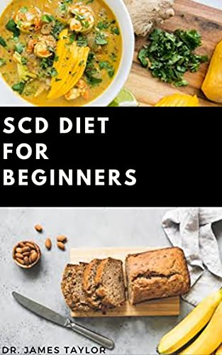 SCD DIET FOR BEGINNERS : Dietary Guide On Special Carbohydrates Meal Plans to Lose Weight And Stay Healthy Includes 50+ Delicious Recipes