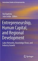 Entrepreneurship, Human Capital, and Regional Development: Labor Networks, Knowledge Flows, and Industry Growth (International Studies in Entrepreneurship (31))