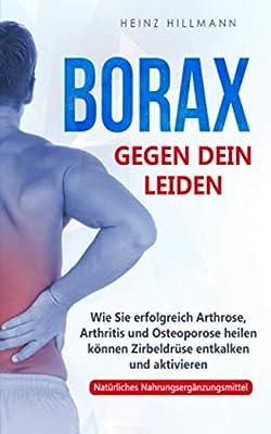 Borax gegen dein Leiden: Wie Sie erfolgreich Arthrose, Arthritis und Osteoporose heilen können - Zirbeldrüse entkalken und aktivieren