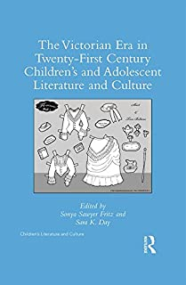 The Victorian Era in Twenty-First Century Children's and Adolescent Literature and Culture (Children's Literature and Culture)