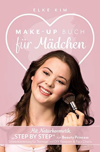 """MAKE UP BUCH FÜR MÄDCHEN: Mit Naturkosmetik """"Step by Step"""" zur Beauty Princess Schminkanleitung für Teenager mit DIY Rezepten & Face Charts"""
