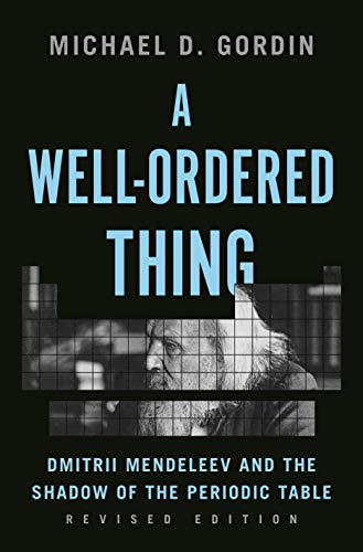 A Well-Ordered Thing: Dmitrii Mendeleev and the Shadow of the Periodic Table, Revised Edition
