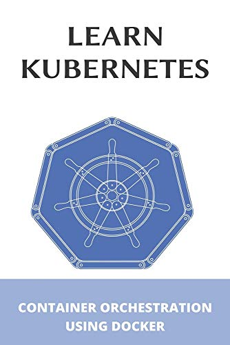 Learn Kubernetes: Container Orchestration Using Docker: Kubernetes Up And Running