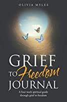 Grief to Freedom Journal: A Four Week Spiritual Guide Through Grief to Freedom