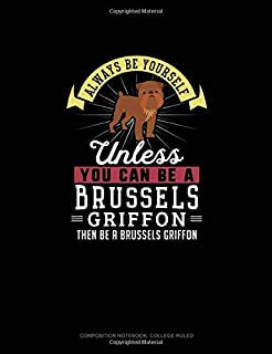 Always Be Yourself Unless You Can Be A Brussels Griffon Then Be A Brussels Griffon: Composition Notebook - College Ruled