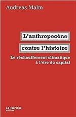 L' Anthropocène contre l'histoire - Le réchauffement climatique à l'ère du capital d'Andreas Malm
