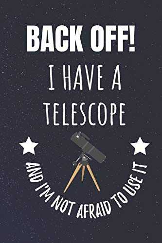 Back Off! I Have A Telescope And I'm Not Afraid To Use It: Astronomer Blank Lined Notebook Journal. For Those With An Interest In The Night Sky