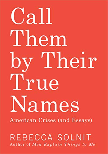 Call Them by Their True Names: American Crises (and Essays) by [Rebecca Solnit]