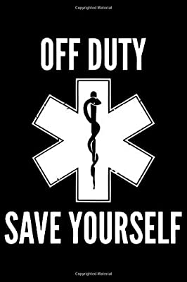 Off Duty Save Yourself :: 6' x 9' Sizes, 100 Pages, Funny Paramedic Journal Blank Lined Notebook, Writing Book, ... For Medical Assistant, EMTs Working In EMS by Independently published