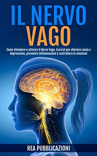 Il Nervo Vago: Come Stimolare e Attivare il Nervo Vago. Esercizi per Alleviare Ansia e Depressione, Prevenire Infiammazioni e Controllare le Emozioni