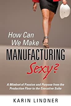 How Can We Make Manufacturing Sexy? A Mindset of Passion and Purpose from the Production Floor to the Executive Suite by [Karin Lindner]