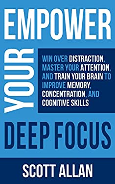 Empower Your Deep Focus: Win Over Distraction, Master Your Attention, and Train Your Brain to Improve Memory, Concentration, and Cognitive Skills (Empower Your Success Series)