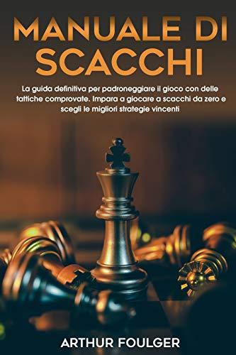 Manuale di scacchi: La guida definitiva per padroneggiare il gioco con delle tattiche comprovate. Impara a giocare a scacchi da zero e scegli le migliori strategie vincenti