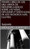 PRIMER LIBRO DE LOS DIEZ LIBROS DE DIÓGENES LAERCIO SOBRE LAS VIDAS, OPINIONES Y SENTENCIAS DE LOS FILÓSOFOS MÁS ILUSTRES: Ilustrado