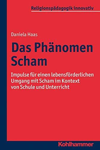 Das Phänomen Scham: Impulse für einen lebensförderlichen Umgang mit Scham im Kontext von Schule und Unterricht (Religionspädagogik innovativ, 4, Band 4)