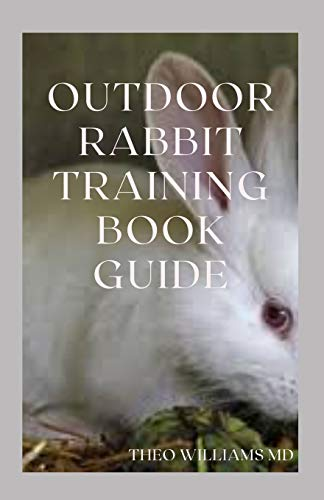 OUTDOOR RABBIT TRAINING BOOK GUIDE: The Essential Guide To Grooming, Training And Caring For Rabbits Outdoor